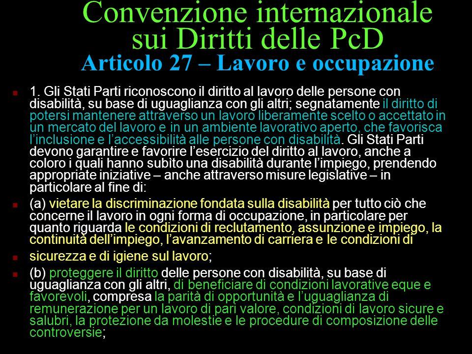 Convenzione internazionale sui Diritti delle PcD Articolo 27 – Lavoro e occupazione 1. Gli Stati Parti riconoscono il diritto al lavoro delle persone