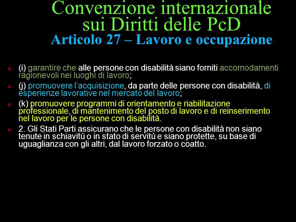Convenzione internazionale sui Diritti delle PcD Articolo 27 – Lavoro e occupazione (i) garantire che alle persone con disabilità siano forniti accomo