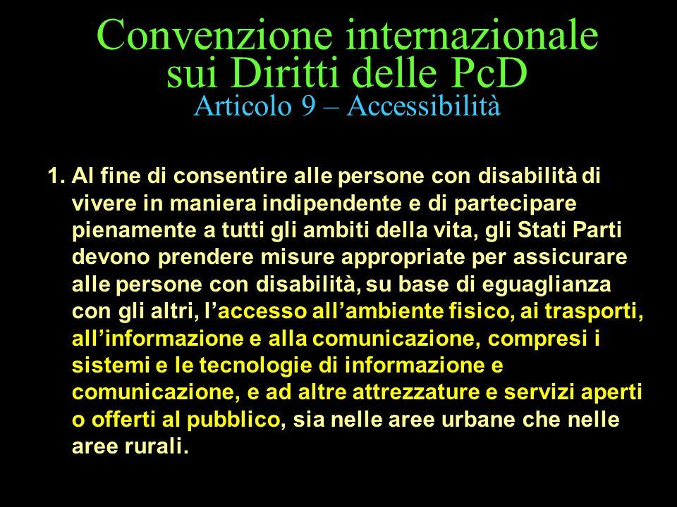 Convenzione internazionale sui Diritti delle PcD Articolo 9 – Accessibilità 1. Al fine di consentire alle persone con disabilità di vivere in maniera