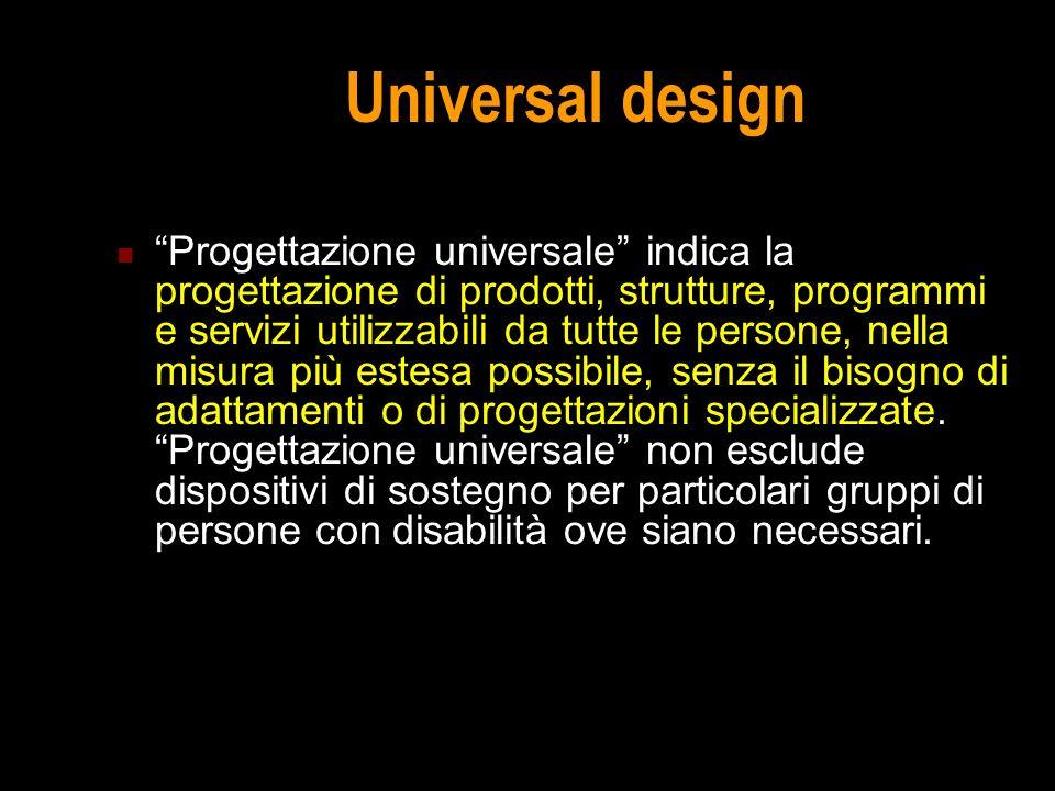 Universal design Progettazione universale indica la progettazione di prodotti, strutture, programmi e servizi utilizzabili da tutte le persone, nella