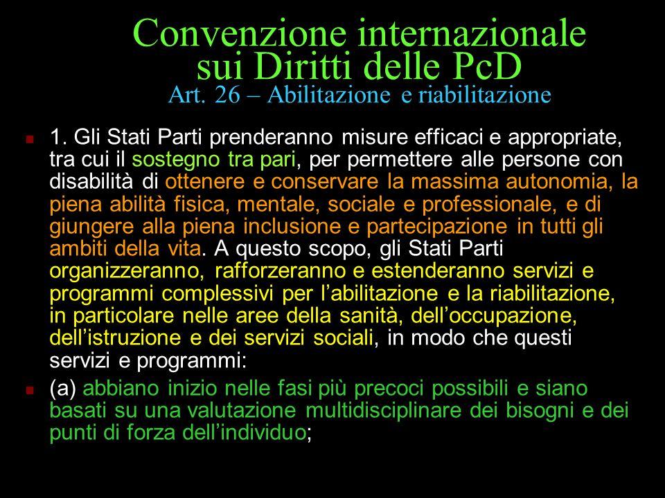 Convenzione internazionale sui Diritti delle PcD Art. 26 – Abilitazione e riabilitazione 1. Gli Stati Parti prenderanno misure efficaci e appropriate,