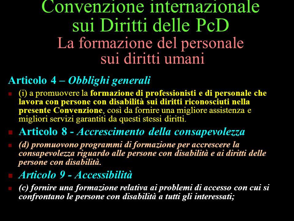 Convenzione internazionale sui Diritti delle PcD La formazione del personale sui diritti umani Articolo 4 – Obblighi generali (i) a promuovere la form