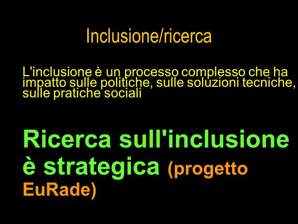Inclusione/ricerca L'inclusione è un processo complesso che ha impatto sulle politiche, sulle soluzioni tecniche, sulle pratiche sociali Ricerca sull'