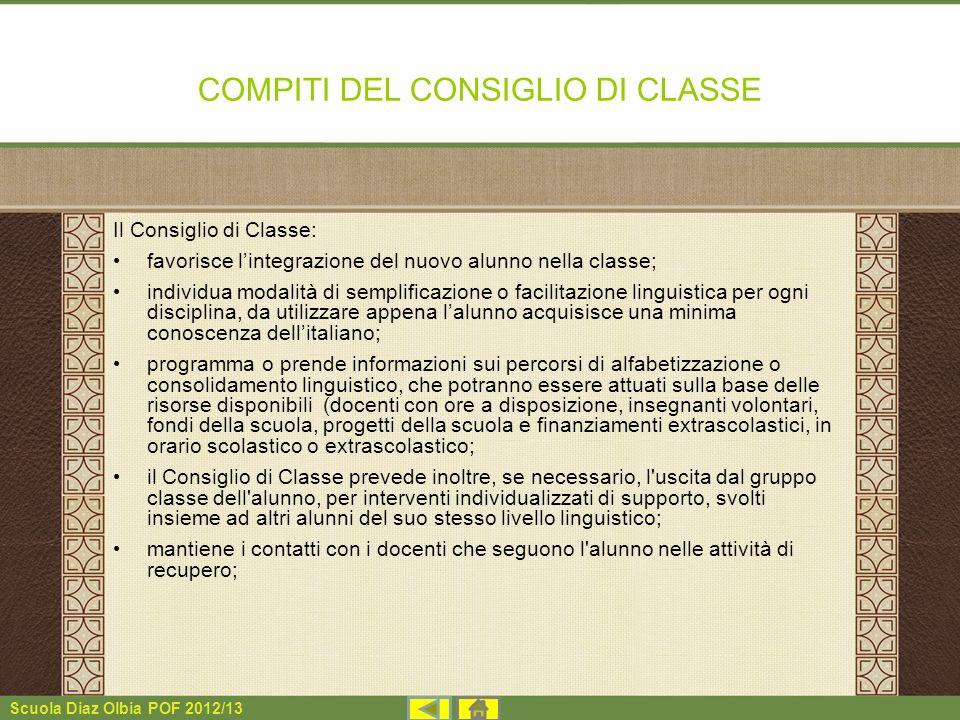 Scuola Diaz Olbia POF 2012/13 COMPITI DEL CONSIGLIO DI CLASSE Il Consiglio di Classe: favorisce lintegrazione del nuovo alunno nella classe; individua