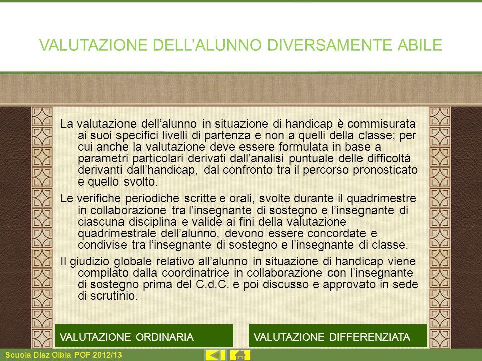 Scuola Diaz Olbia POF 2012/13 VALUTAZIONE DELLALUNNO DIVERSAMENTE ABILE La valutazione dellalunno in situazione di handicap è commisurata ai suoi spec