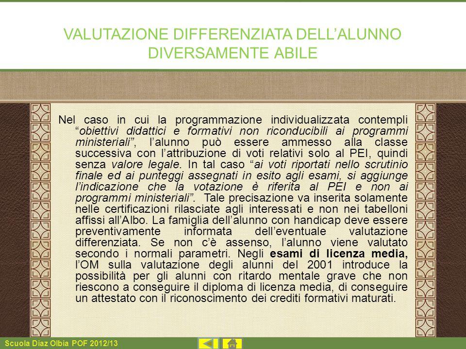 Scuola Diaz Olbia POF 2012/13 VALUTAZIONE DIFFERENZIATA DELLALUNNO DIVERSAMENTE ABILE Nel caso in cui la programmazione individualizzata contempliobie