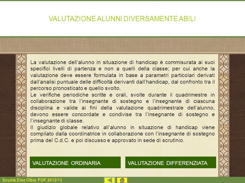 Scuola Diaz Olbia POF 2012/13 VALUTAZIONE ALUNNI DIVERSAMENTE ABILI La valutazione dellalunno in situazione di handicap è commisurata ai suoi specific