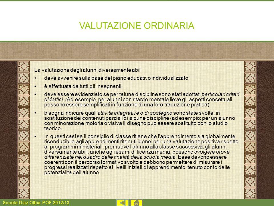 Scuola Diaz Olbia POF 2012/13 VALUTAZIONE ORDINARIA La valutazione degli alunni diversamente abili deve avvenire sulla base del piano educativo indivi