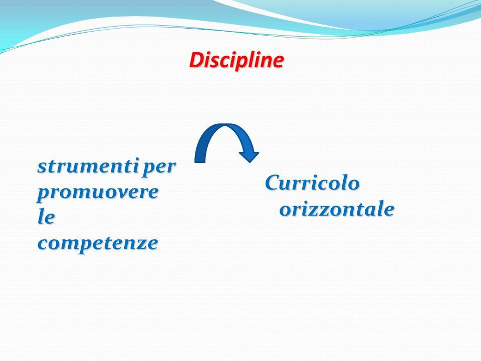Discipline strumenti per promuovere le competenze Curricolo orizzontale