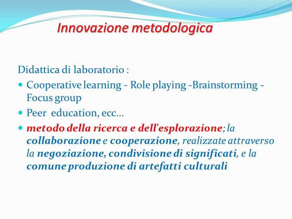 Innovazione metodologica Didattica di laboratorio : Cooperative learning - Role playing -Brainstorming - Focus group Peer education, ecc… metodo della