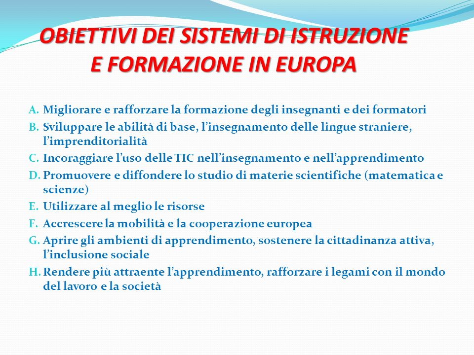 OBIETTIVI DEI SISTEMI DI ISTRUZIONE E FORMAZIONE IN EUROPA A. Migliorare e rafforzare la formazione degli insegnanti e dei formatori B. Sviluppare le