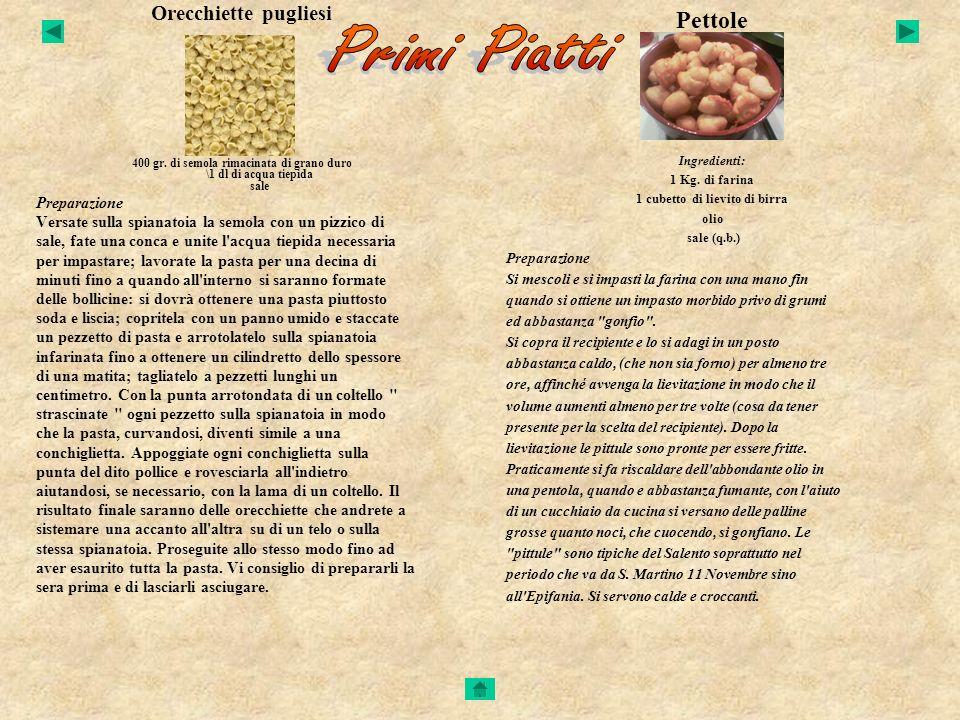 Orecchiette pugliesi Ingredienti: 400 gr. di semola rimacinata di grano duro \1 dl di acqua tiepida sale Preparazione Versate sulla spianatoia la semo