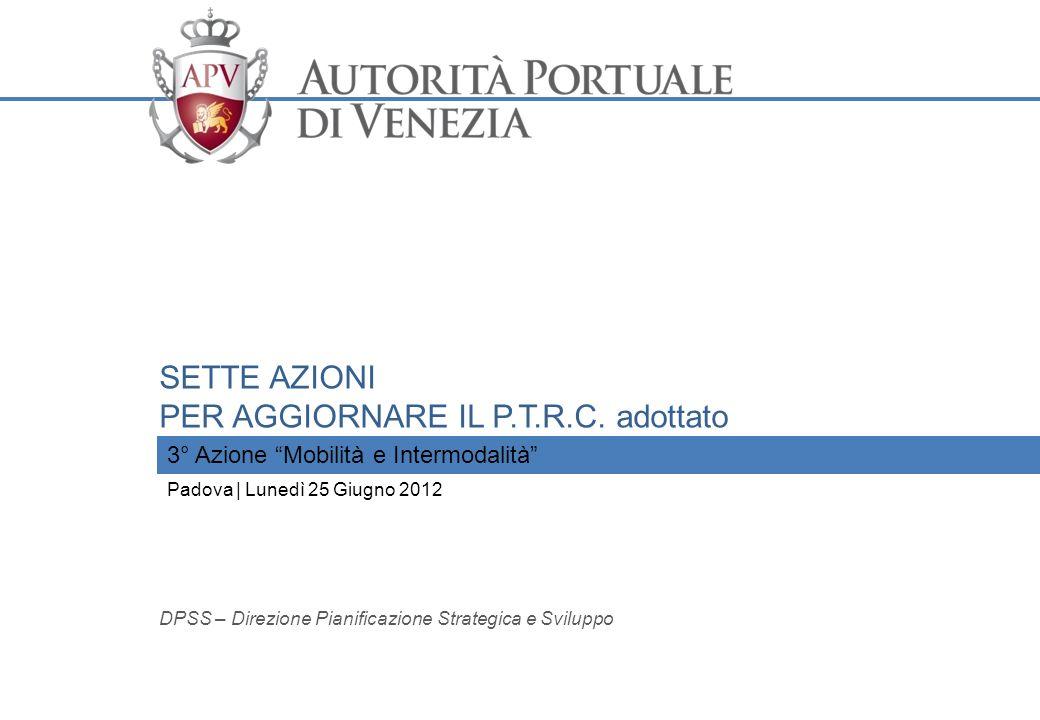 THE VENICE CONTAINER OFFSHORE TERMINAL 3° Azione Mobilità e Intermodalità SETTE AZIONI PER AGGIORNARE IL P.T.R.C. adottato Padova | Lunedì 25 Giugno 2