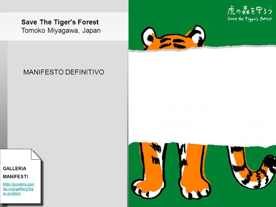 GALLERIA MANIFESTI http://posters.pan da.org/gallery/tig er-posters MANIFESTO DEFINITIVO Save The Tiger s Forest Tomoko Miyagawa, Japan