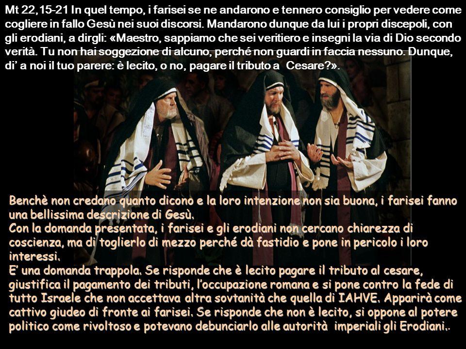 Mt 22,15-21 In quel tempo, i farisei se ne andarono e tennero consiglio per vedere come cogliere in fallo Gesù nei suoi discorsi.