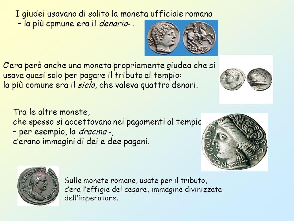 I giudei usavano di solito la moneta ufficiale romana – la più cpmune era il denario-.