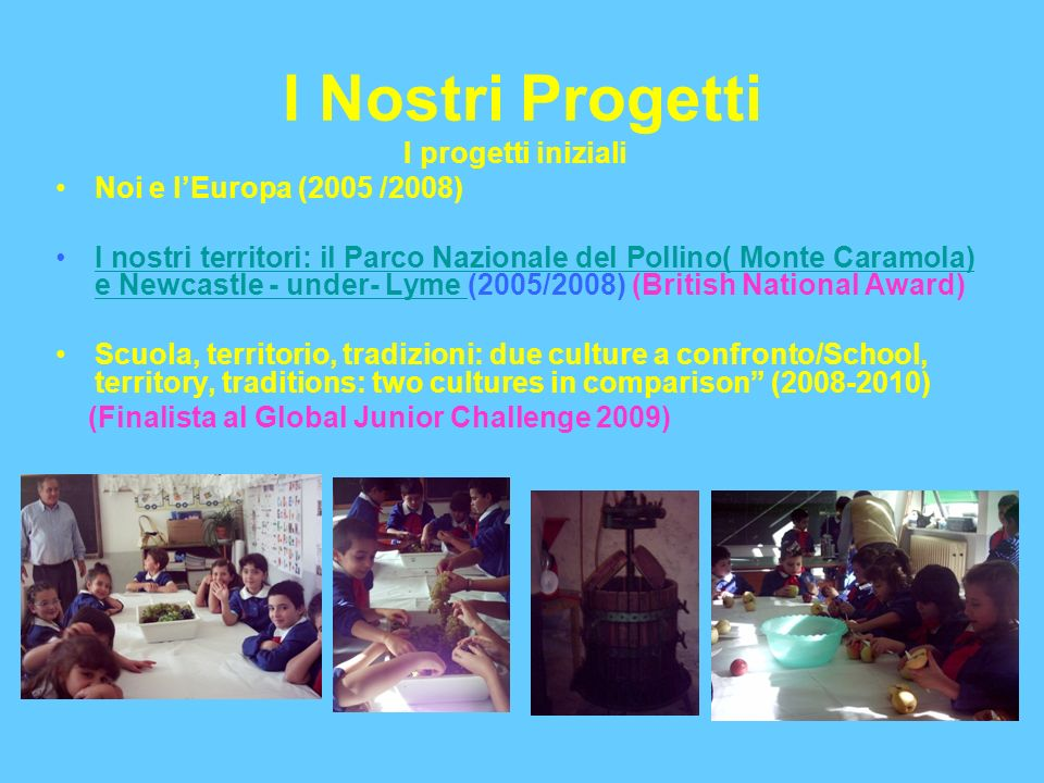 I Nostri Progetti I progetti iniziali Noi e lEuropa (2005 /2008) I nostri territori: il Parco Nazionale del Pollino( Monte Caramola) e Newcastle - under- Lyme (2005/2008) (British National Award) Scuola, territorio, tradizioni: due culture a confronto/School, territory, traditions: two cultures in comparison (2008-2010) (Finalista al Global Junior Challenge 2009)