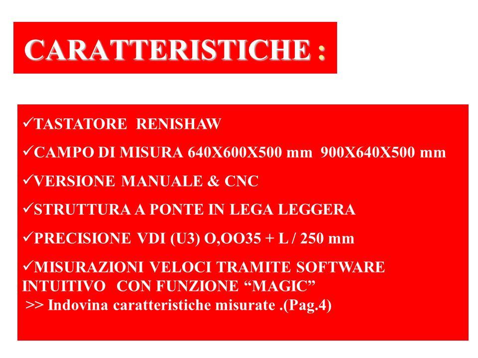 TASTATORE RENISHAW CAMPO DI MISURA 640X600X500 mm 900X640X500 mm VERSIONE MANUALE & CNC STRUTTURA A PONTE IN LEGA LEGGERA PRECISIONE VDI (U3) O,OO35 + L / 250 mm MISURAZIONI VELOCI TRAMITE SOFTWARE INTUITIVO CON FUNZIONE MAGIC >> Indovina caratteristiche misurate.(Pag.4) CARATTERISTICHE : CARATTERISTICHE :