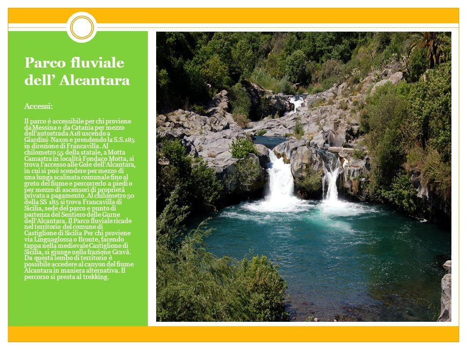 Parco fluviale dell Alcantara Accessi: Il parco è accessibile per chi proviene da Messina o da Catania per mezzo dell autostrada A18 uscendo a Giardini-Naxos e prendendo la S.S.185 in direzione di Francavilla.
