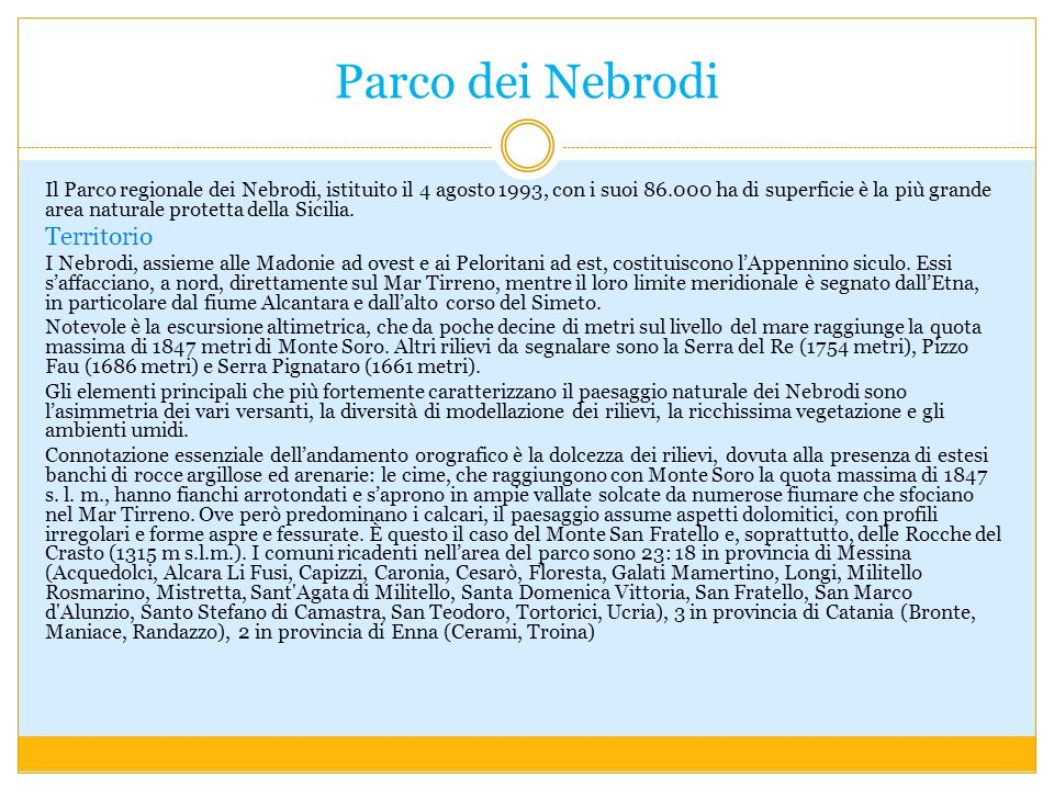 Parco dei Nebrodi Il Parco regionale dei Nebrodi, istituito il 4 agosto 1993, con i suoi 86.000 ha di superficie è la più grande area naturale protetta della Sicilia.