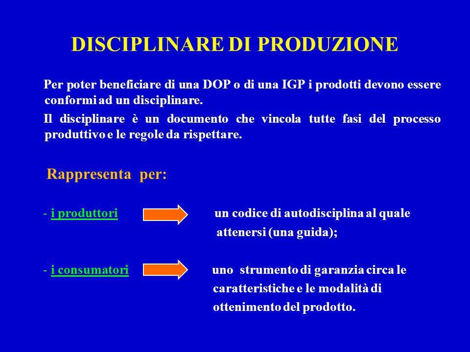 DISCIPLINARE DI PRODUZIONE Per poter beneficiare di una DOP o di una IGP i prodotti devono essere conformi ad un disciplinare. Il disciplinare è un do