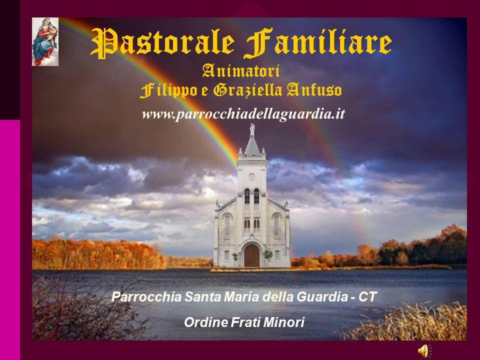 Pastorale Familiare Animatori Filippo e Graziella Anfuso Parrocchia Santa Maria della Guardia - CT Ordine Frati Minori www.parrocchiadellaguardia.it r