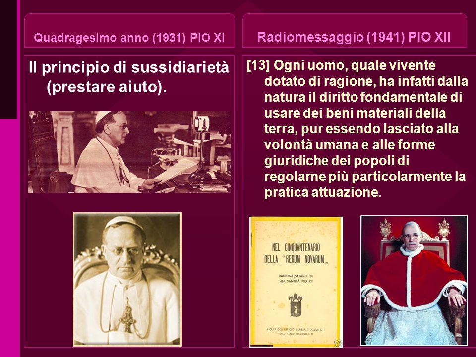 Quadragesimo anno (1931) PIO XI Il principio di sussidiarietà (prestare aiuto). Radiomessaggio (1941) PIO XII [13] Ogni uomo, quale vivente dotato di