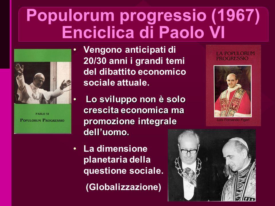 Populorum progressio (1967) Enciclica di Paolo VI Vengono anticipati di 20/30 anni i grandi temi del dibattito economico sociale attuale. Lo sviluppo
