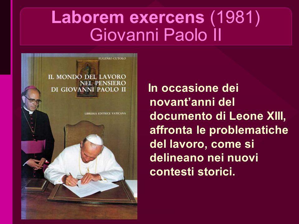 Laborem exercens (1981) Giovanni Paolo II In occasione dei novantanni del documento di Leone XIII, affronta le problematiche del lavoro, come si delineano nei nuovi contesti storici.