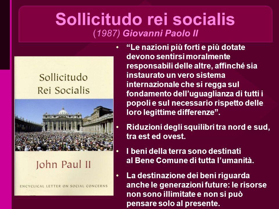 Sollicitudo rei socialis (1987) Giovanni Paolo II Le nazioni più forti e più dotate devono sentirsi moralmente responsabili delle altre, affinché sia