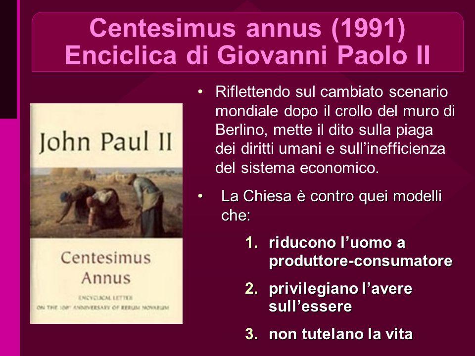 Centesimus annus (1991) Enciclica di Giovanni Paolo II Riflettendo sul cambiato scenario mondiale dopo il crollo del muro di Berlino, mette il dito sulla piaga dei diritti umani e sullinefficienza del sistema economico.