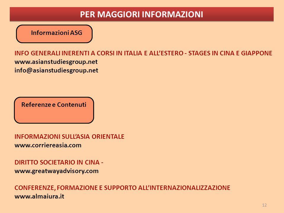 12 PER MAGGIORI INFORMAZIONI Informazioni ASG INFO GENERALI INERENTI A CORSI IN ITALIA E ALLESTERO - STAGES IN CINA E GIAPPONE www.asianstudiesgroup.net info@asianstudiesgroup.net Referenze e Contenuti INFORMAZIONI SULLASIA ORIENTALE www.corriereasia.com DIRITTO SOCIETARIO IN CINA - www.greatwayadvisory.com CONFERENZE, FORMAZIONE E SUPPORTO ALLINTERNAZIONALIZZAZIONE www.almaiura.it