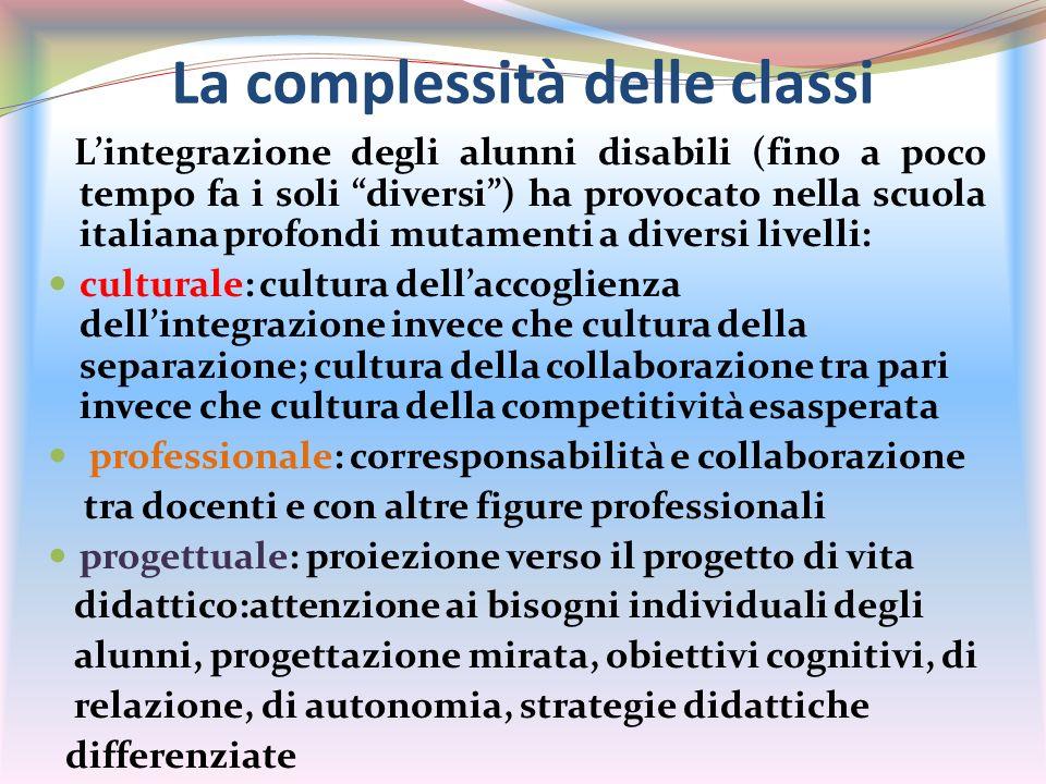 La complessità delle classi Lintegrazione degli alunni disabili (fino a poco tempo fa i soli diversi) ha provocato nella scuola italiana profondi muta