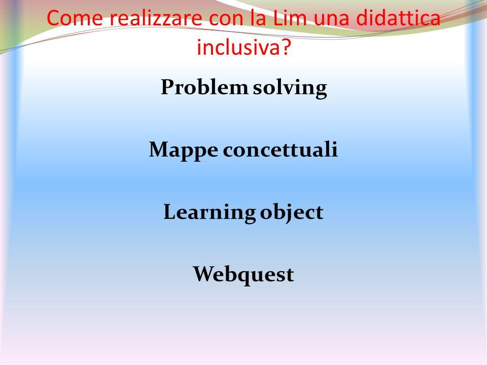 Come realizzare con la Lim una didattica inclusiva? Problem solving Mappe concettuali Learning object Webquest