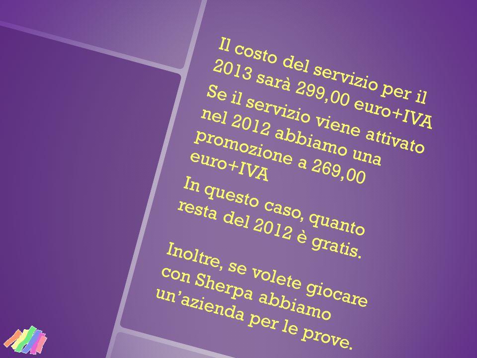 Il costo del servizio per il 2013 sarà 299,00 euro+IVA Se il servizio viene attivato nel 2012 abbiamo una promozione a 269,00 euro+IVA In questo caso,