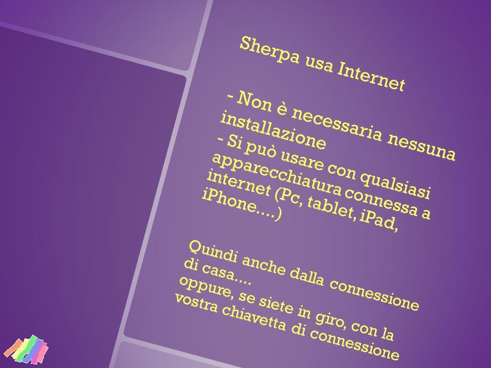 Sherpa usa Internet - Non è necessaria nessuna installazione - Si può usare con qualsiasi apparecchiatura connessa a internet (Pc, tablet, iPad, iPhone....) Quindi anche dalla connessione di casa....