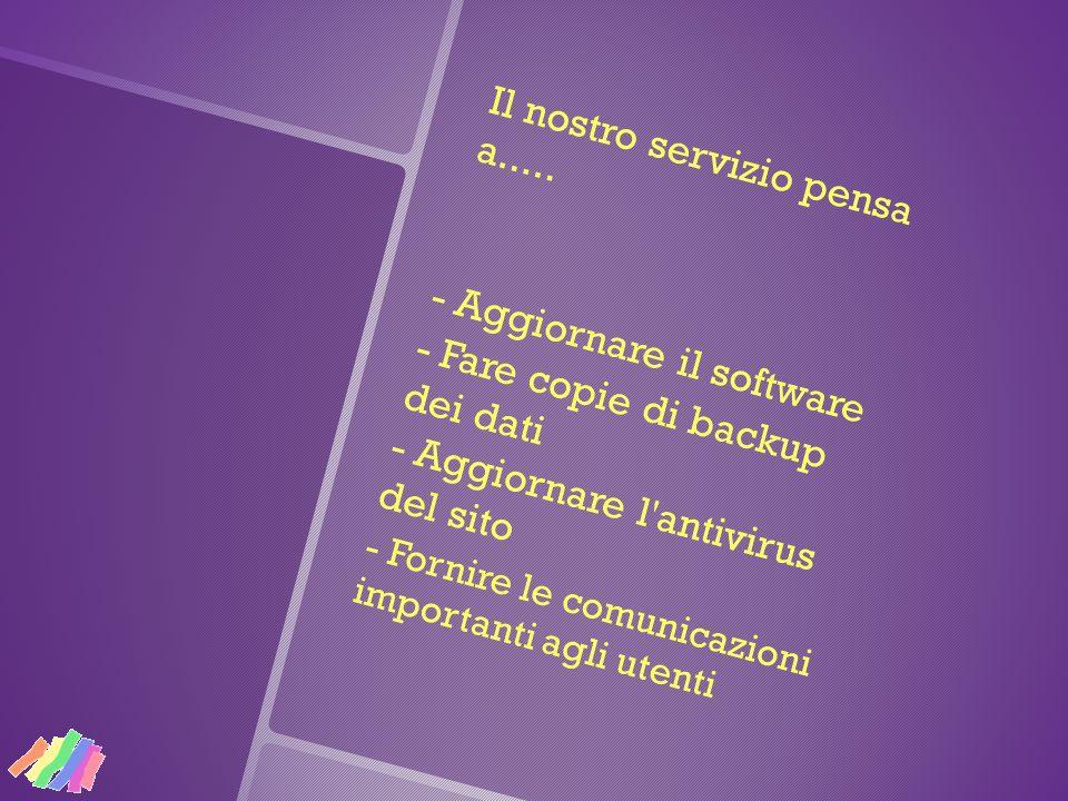 Il nostro servizio pensa a..... - Aggiornare il software - Fare copie di backup dei dati - Aggiornare l'antivirus del sito - Fornire le comunicazioni