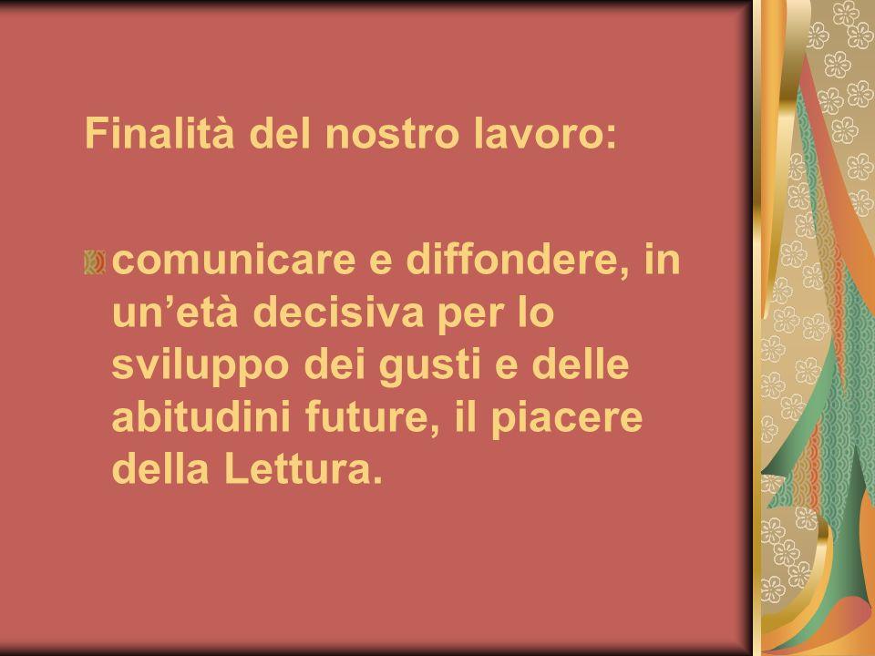 Finalità del nostro lavoro: comunicare e diffondere, in unetà decisiva per lo sviluppo dei gusti e delle abitudini future, il piacere della Lettura.