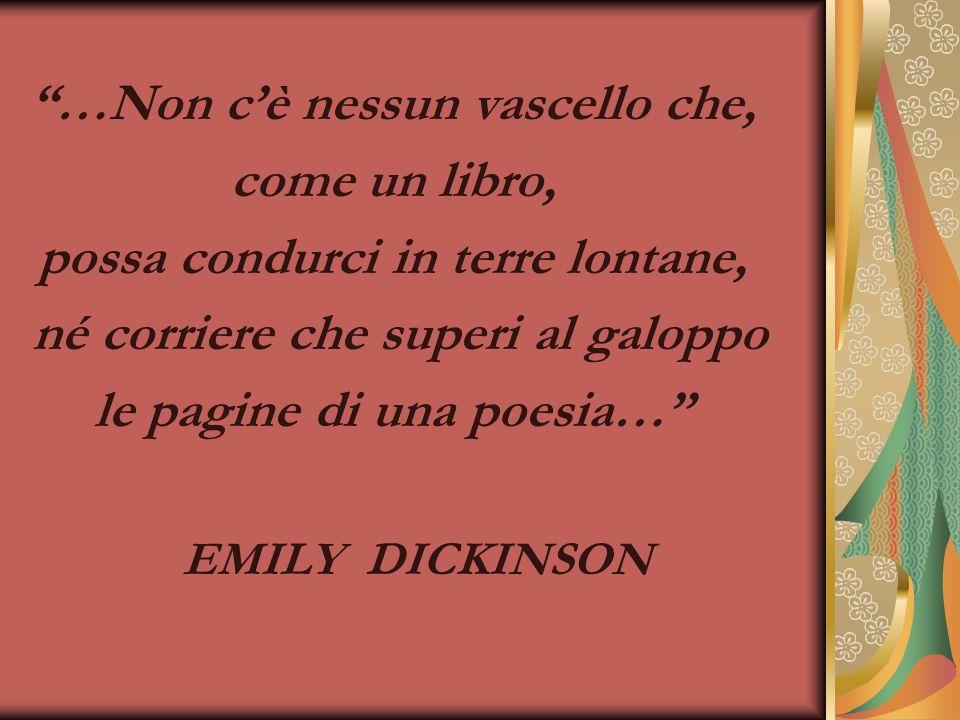 …Non cè nessun vascello che, come un libro, possa condurci in terre lontane, né corriere che superi al galoppo le pagine di una poesia… EMILY DICKINSON