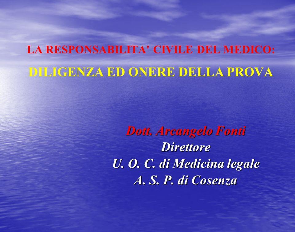 LA RESPONSABILITA' CIVILE DEL MEDICO: DILIGENZA ED ONERE DELLA PROVA Dott. Arcangelo Fonti Direttore U. O. C. di Medicina legale A. S. P. di Cosenza