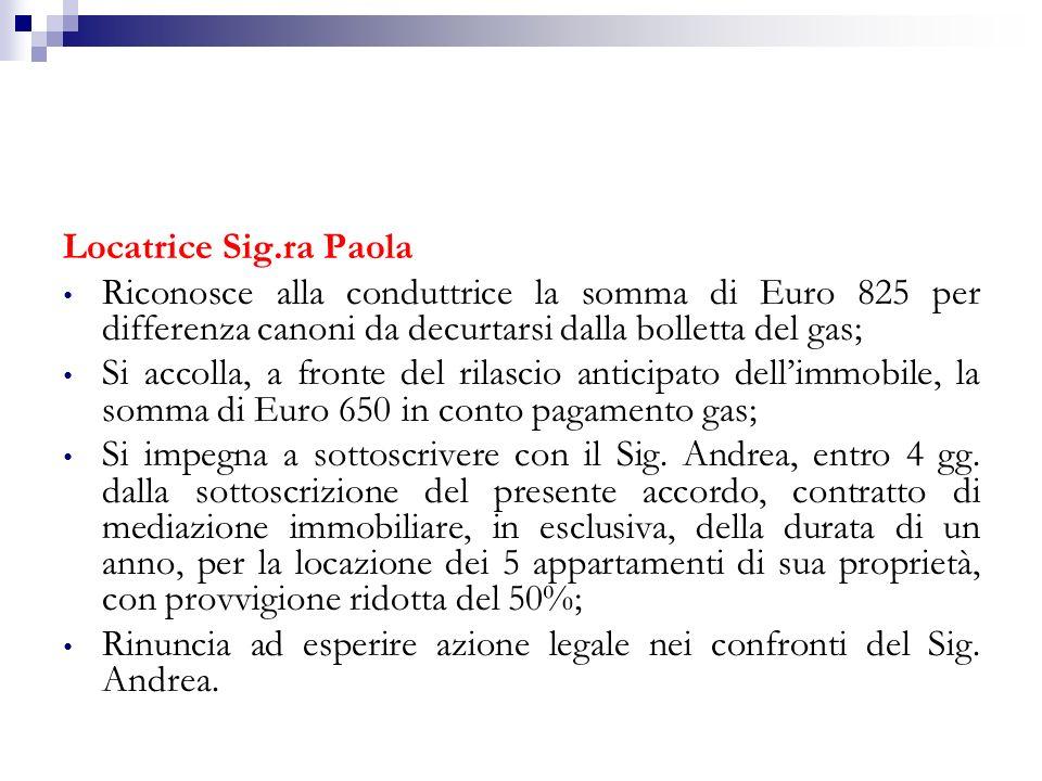 LAgente Immobiliare: Riconosce la somma di Euro 825 a titolo di rimborso di differenze canoni, da versare alla Sig.ra Paola, da computare in conto gas; Si impegna a sottoscrivere con la Sig.ra Paola, entro 4 gg.