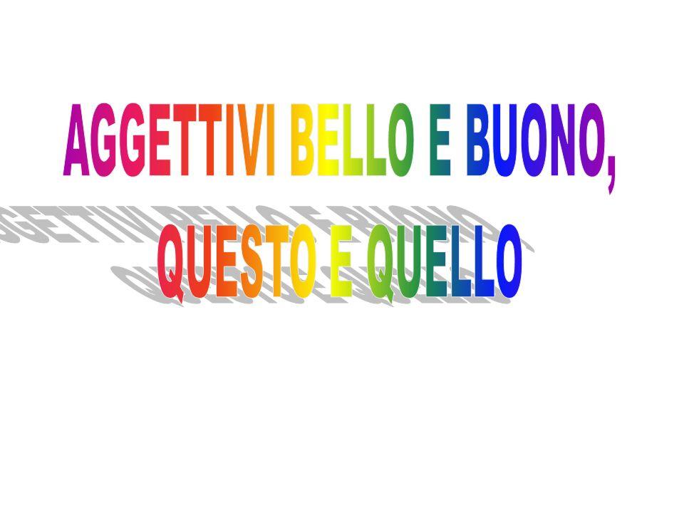 bello = beautiful buono = good questo = this quello= that