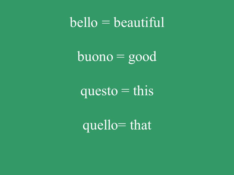 bello = beautiful buono = good questo = this quello= that