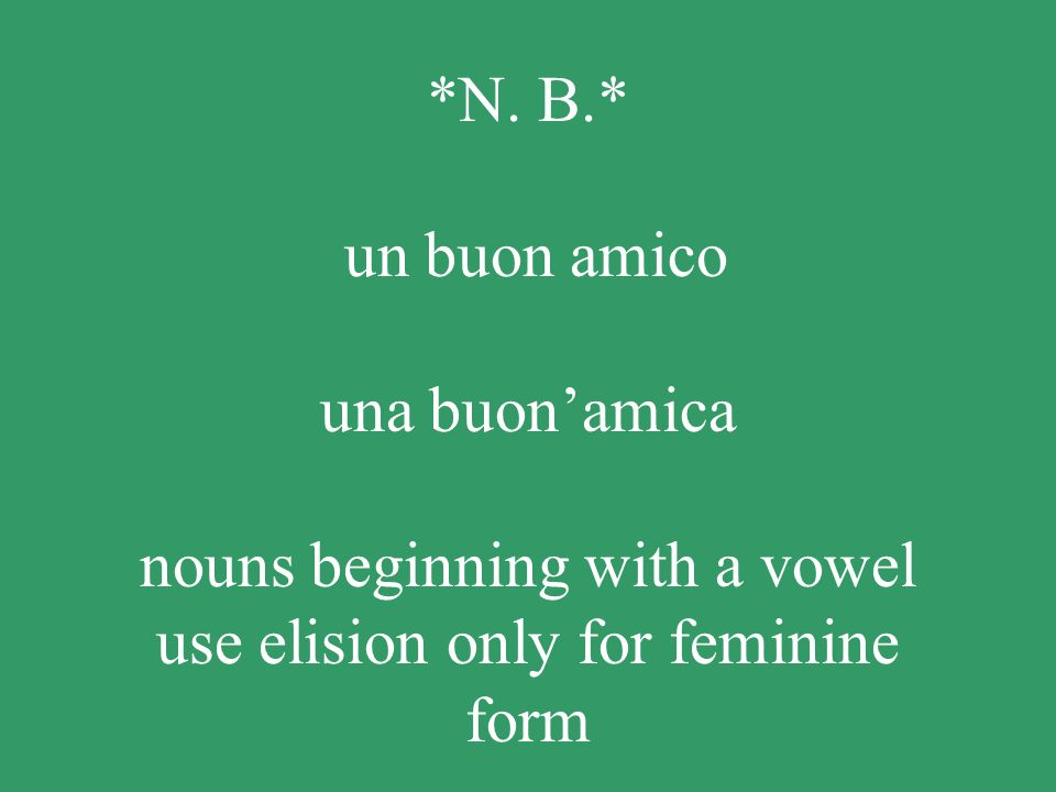 *N. B.* un buon amico una buonamica nouns beginning with a vowel use elision only for feminine form