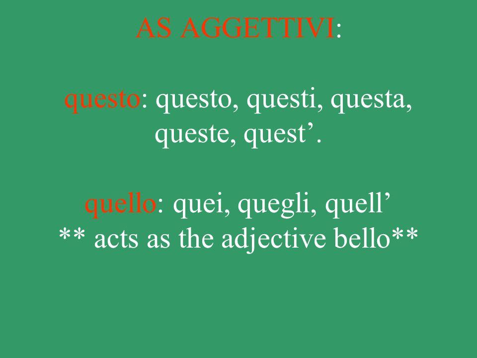 AS AGGETTIVI: questo: questo, questi, questa, queste, quest. quello: quei, quegli, quell ** acts as the adjective bello**