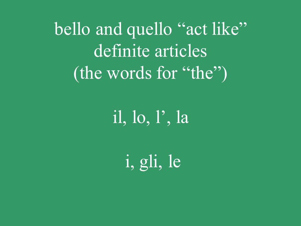 bello and quello act like definite articles (the words for the) il, lo, l, la i, gli, le