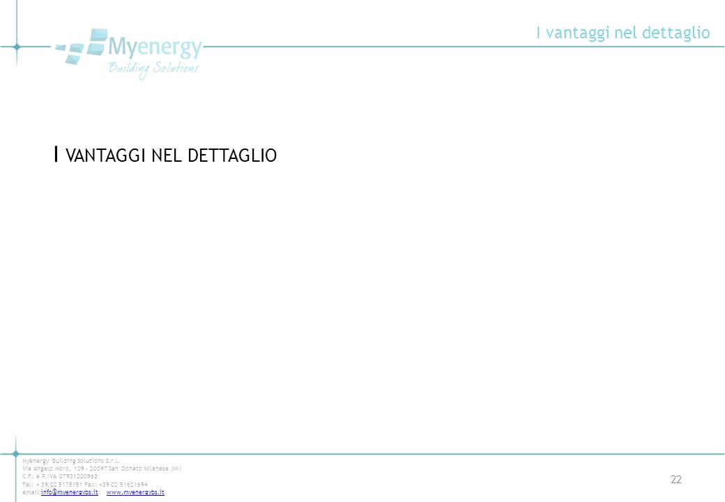 I vantaggi nel dettaglio 22 Myenergy Building Solutions S.r.l. Via Angelo Moro, 109 - 20097 San Donato Milanese (MI) C.F. e P.IVA 07931200963 Tel: + 3