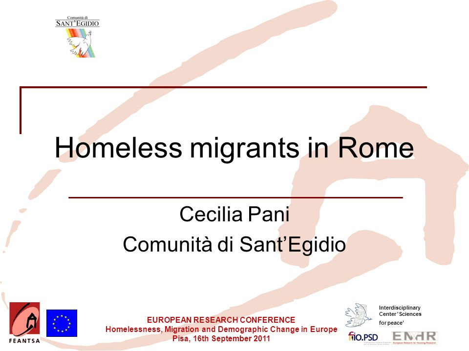EUROPEAN RESEARCH CONFERENCE Homelessness, Migration and Demographic Change in Europe Pisa, 16th September 2011 Interdisciplinary Center Sciences for peace Homeless migrants in Rome Cecilia Pani Comunità di SantEgidio