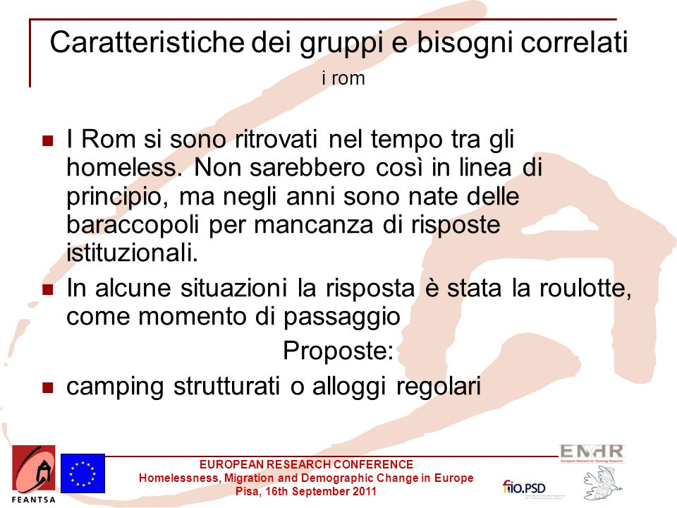 EUROPEAN RESEARCH CONFERENCE Homelessness, Migration and Demographic Change in Europe Pisa, 16th September 2011 Caratteristiche dei gruppi e bisogni correlati i rom I Rom si sono ritrovati nel tempo tra gli homeless.