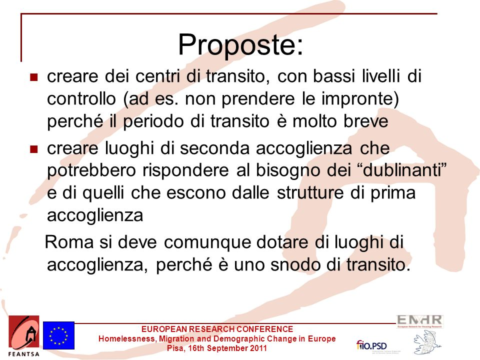 EUROPEAN RESEARCH CONFERENCE Homelessness, Migration and Demographic Change in Europe Pisa, 16th September 2011 Proposte: creare dei centri di transito, con bassi livelli di controllo (ad es.
